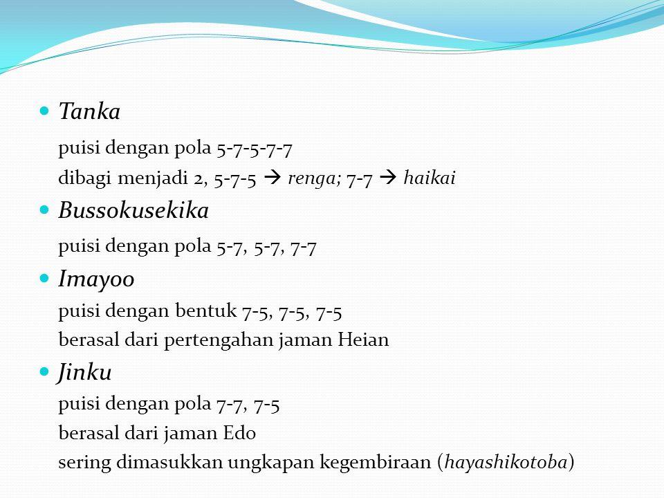 Tanka puisi dengan pola 5-7-5-7-7 dibagi menjadi 2, 5-7-5  renga; 7-7  haikai Bussokusekika puisi dengan pola 5-7, 5-7, 7-7 Imayoo puisi dengan bent