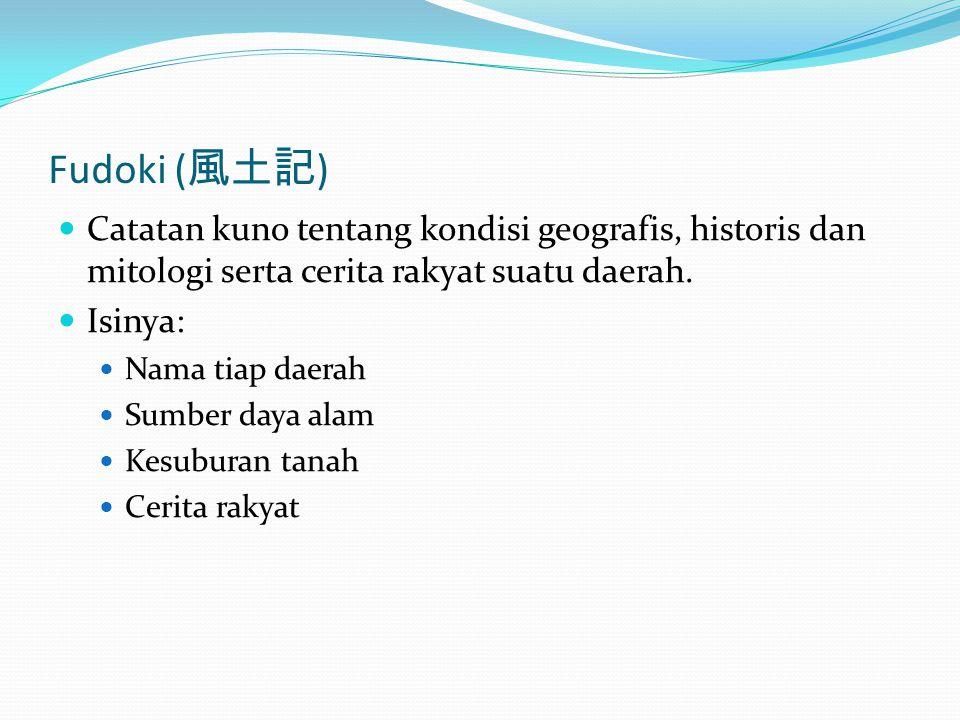 Fudoki ( 風土記 ) Catatan kuno tentang kondisi geografis, historis dan mitologi serta cerita rakyat suatu daerah. Isinya: Nama tiap daerah Sumber daya al