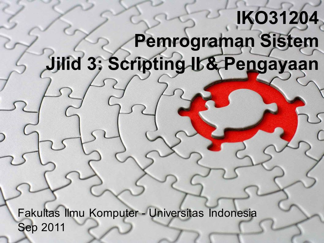 IKO31204 Pemrograman Sistem Jilid 3: Scripting II & Pengayaan Fakultas Ilmu Komputer - Universitas Indonesia Sep 2011