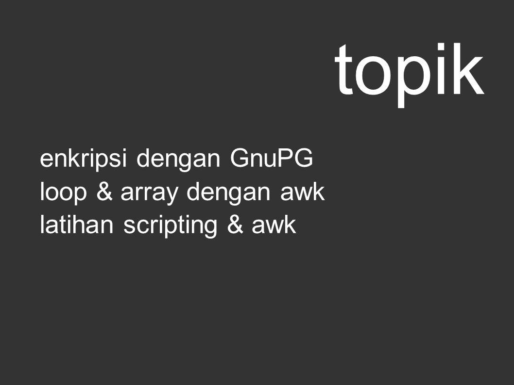 topik enkripsi dengan GnuPG loop & array dengan awk latihan scripting & awk