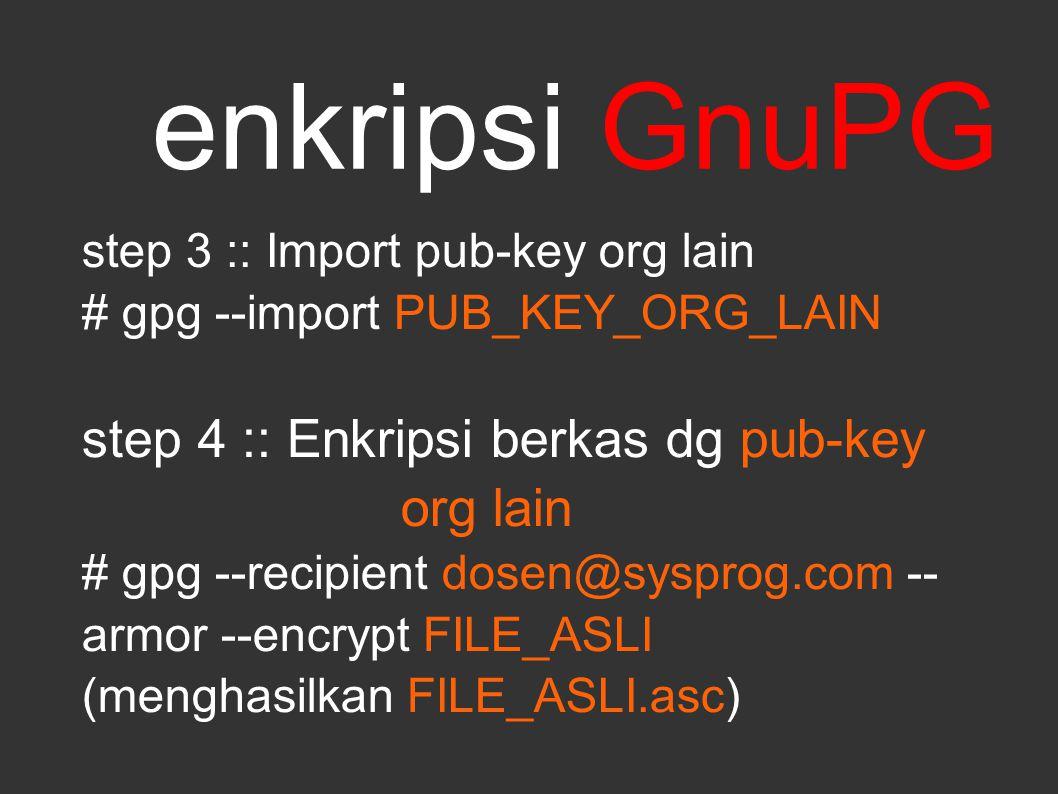 enkripsi GnuPG step 3 :: Import pub-key org lain # gpg --import PUB_KEY_ORG_LAIN step 4 :: Enkripsi berkas dg pub-key org lain # gpg --recipient dosen@sysprog.com -- armor --encrypt FILE_ASLI (menghasilkan FILE_ASLI.asc)