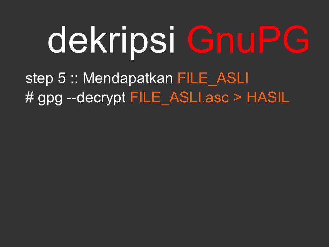 dekripsi GnuPG step 5 :: Mendapatkan FILE_ASLI # gpg --decrypt FILE_ASLI.asc > HASIL