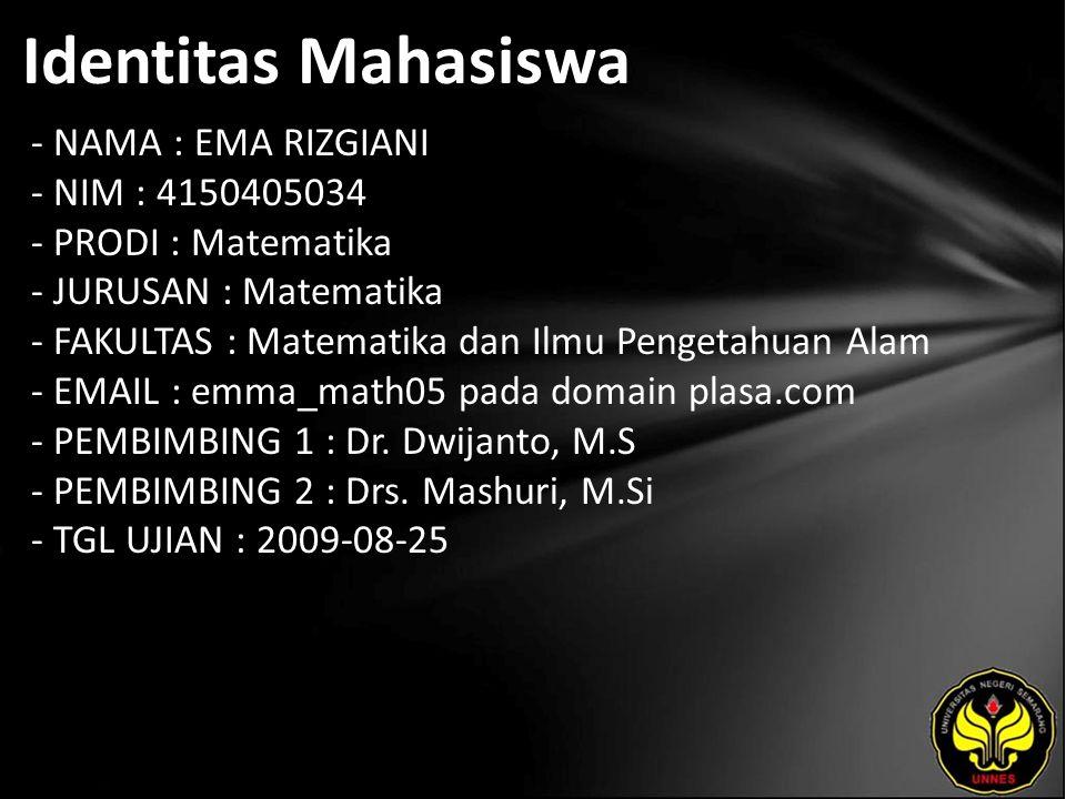 Identitas Mahasiswa - NAMA : EMA RIZGIANI - NIM : 4150405034 - PRODI : Matematika - JURUSAN : Matematika - FAKULTAS : Matematika dan Ilmu Pengetahuan Alam - EMAIL : emma_math05 pada domain plasa.com - PEMBIMBING 1 : Dr.