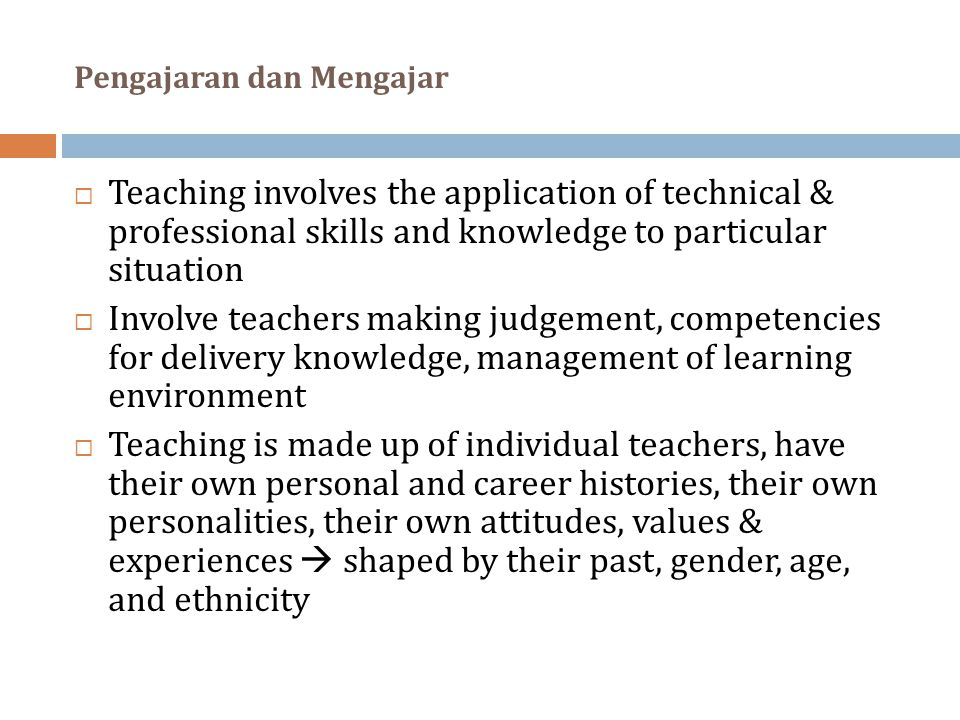Pengajaran dan Mengajar  Teaching involves the application of technical & professional skills and knowledge to particular situation  Involve teachers making judgement, competencies for delivery knowledge, management of learning environment  Teaching is made up of individual teachers, have their own personal and career histories, their own personalities, their own attitudes, values & experiences  shaped by their past, gender, age, and ethnicity