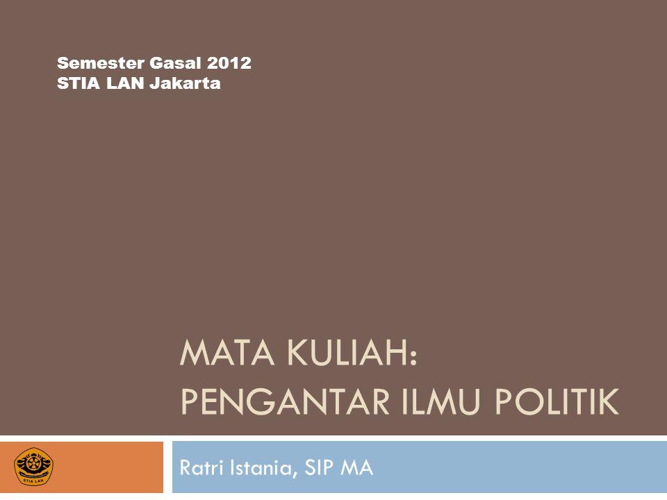 MATA KULIAH: PENGANTAR ILMU POLITIK Ratri Istania, SIP MA Semester Gasal 2012 STIA LAN Jakarta