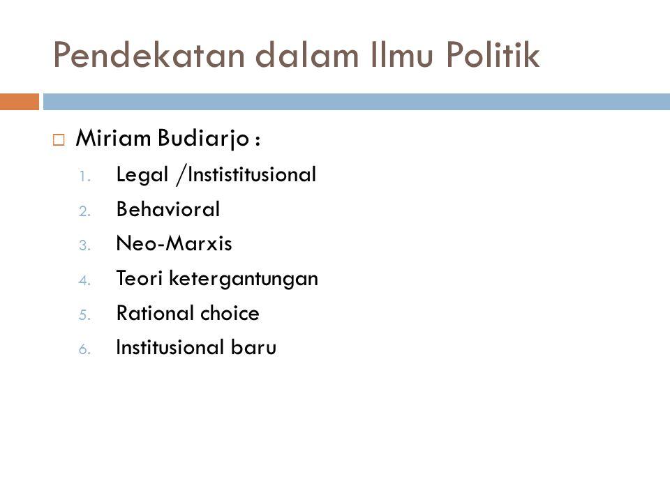 Pendekatan dalam Ilmu Politik  Miriam Budiarjo : 1. Legal /Instistitusional 2. Behavioral 3. Neo-Marxis 4. Teori ketergantungan 5. Rational choice 6.