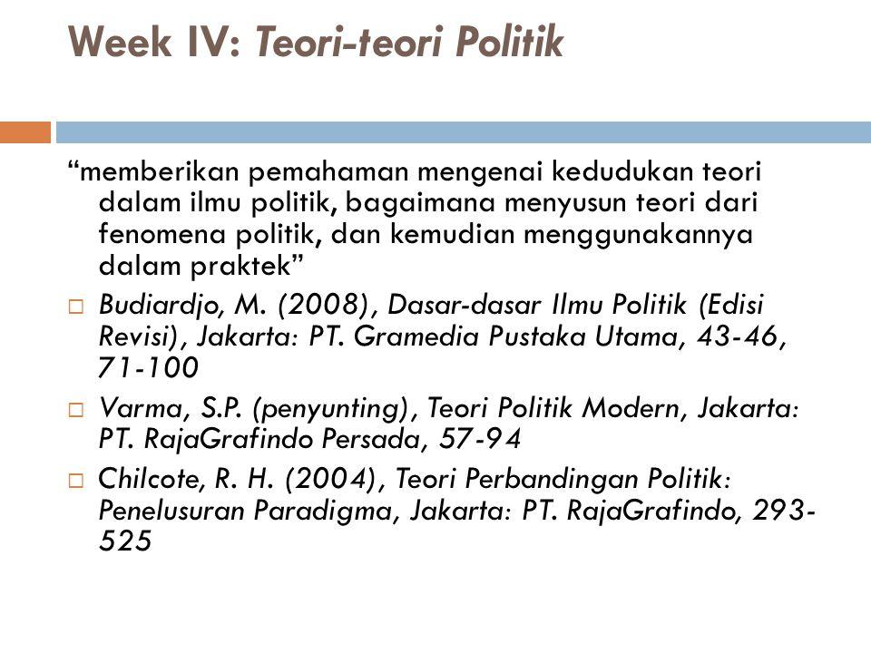 """Week IV: Teori-teori Politik """"memberikan pemahaman mengenai kedudukan teori dalam ilmu politik, bagaimana menyusun teori dari fenomena politik, dan ke"""
