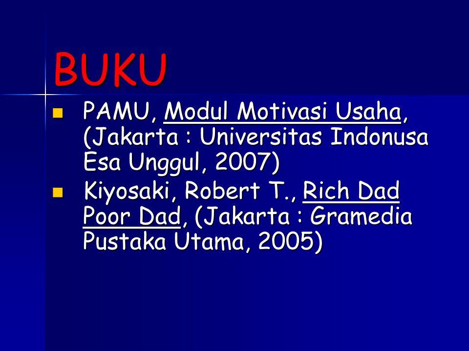 BUKU PAMU, Modul Motivasi Usaha, (Jakarta : Universitas Indonusa Esa Unggul, 2007)  PAMU, Modul Motivasi Usaha, (Jakarta : Universitas Indonusa Esa Unggul, 2007)  Kiyosaki, Robert T., Rich Dad Poor Dad, (Jakarta : Gramedia Pustaka Utama, 2005)  Kiyosaki, Robert T., Rich Dad Poor Dad, (Jakarta : Gramedia Pustaka Utama, 2005) 