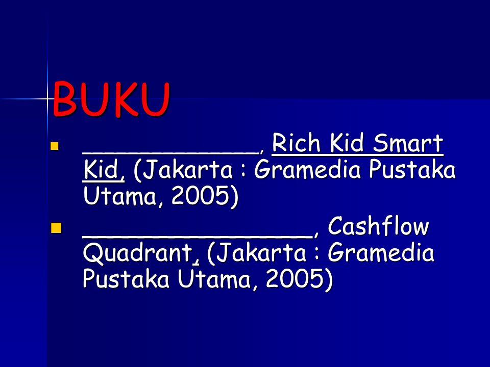 BUKU _______________, Rich Kid Smart Kid, (Jakarta : Gramedia Pustaka Utama, 2005)  _______________, Rich Kid Smart Kid, (Jakarta : Gramedia Pustaka Utama, 2005)  _______________, Cashflow Quadrant, (Jakarta : Gramedia Pustaka Utama, 2005)  _______________, Cashflow Quadrant, (Jakarta : Gramedia Pustaka Utama, 2005) 