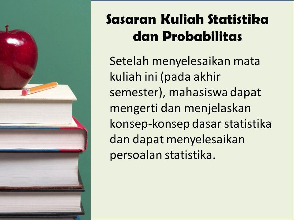 Sasaran Kuliah Statistika dan Probabilitas Setelah menyelesaikan mata kuliah ini (pada akhir semester), mahasiswa dapat mengerti dan menjelaskan konsep-konsep dasar statistika dan dapat menyelesaikan persoalan statistika.