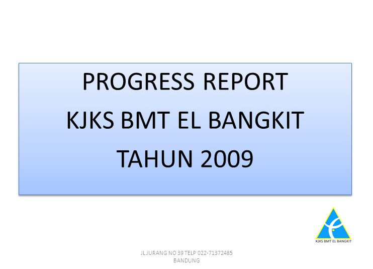 PROGRESS REPORT KJKS BMT EL BANGKIT TAHUN 2009 PROGRESS REPORT KJKS BMT EL BANGKIT TAHUN 2009 JL JURANG NO 39 TELP 022-71372485 BANDUNG