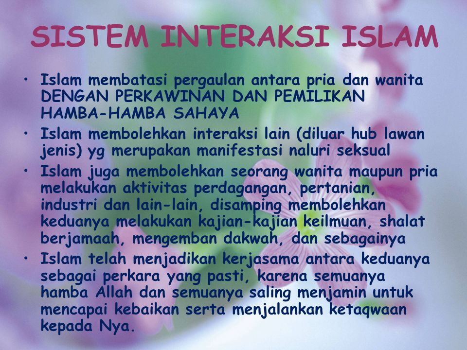 SISTEM INTERAKSI ISLAM Islam membatasi pergaulan antara pria dan wanita DENGAN PERKAWINAN DAN PEMILIKAN HAMBA-HAMBA SAHAYA Islam membolehkan interaksi