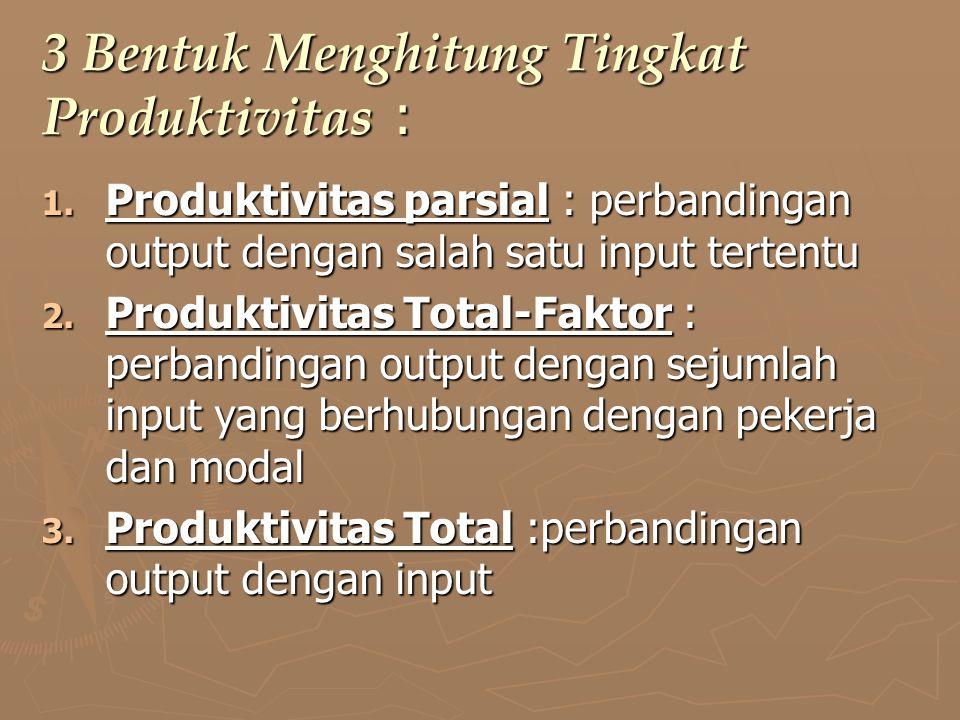 3 Bentuk Menghitung Tingkat Produktivitas : 1. Produktivitas parsial : perbandingan output dengan salah satu input tertentu 2. Produktivitas Total-Fak
