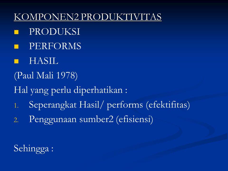 KOMPONEN2 PRODUKTIVITAS PRODUKSI PERFORMS HASIL (Paul Mali 1978) Hal yang perlu diperhatikan : 1. 1. Seperangkat Hasil/ performs (efektifitas) 2. 2. P