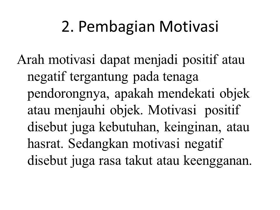 2. Pembagian Motivasi Arah motivasi dapat menjadi positif atau negatif tergantung pada tenaga pendorongnya, apakah mendekati objek atau menjauhi objek