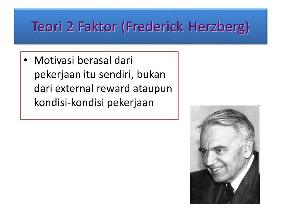 Teori 2 Faktor (Frederick Herzberg) Motivasi berasal dari pekerjaan itu sendiri, bukan dari external reward ataupun kondisi-kondisi pekerjaan