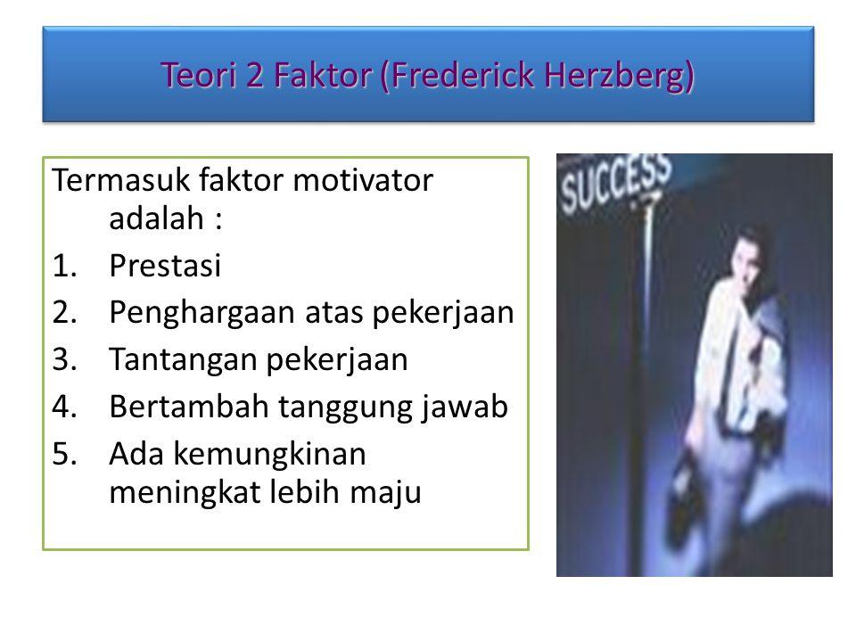 Teori 2 Faktor (Frederick Herzberg) Termasuk faktor motivator adalah : 1.Prestasi 2.Penghargaan atas pekerjaan 3.Tantangan pekerjaan 4.Bertambah tangg