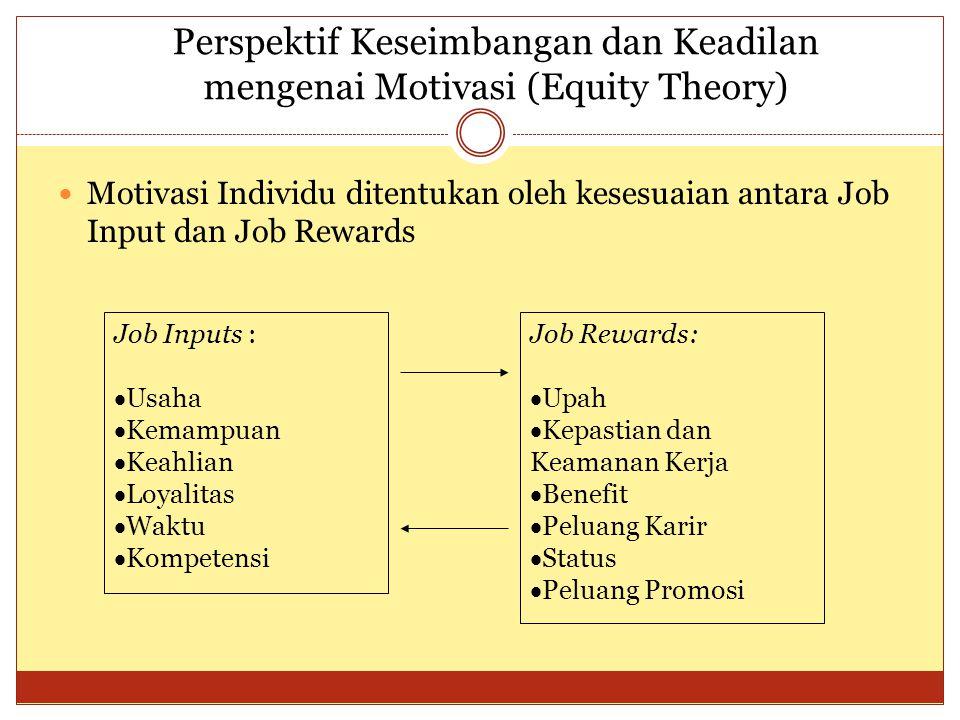 Perspektif Keseimbangan dan Keadilan mengenai Motivasi (Equity Theory) Motivasi Individu ditentukan oleh kesesuaian antara Job Input dan Job Rewards Job Inputs :  Usaha  Kemampuan  Keahlian  Loyalitas  Waktu  Kompetensi Job Rewards:  Upah  Kepastian dan Keamanan Kerja  Benefit  Peluang Karir  Status  Peluang Promosi