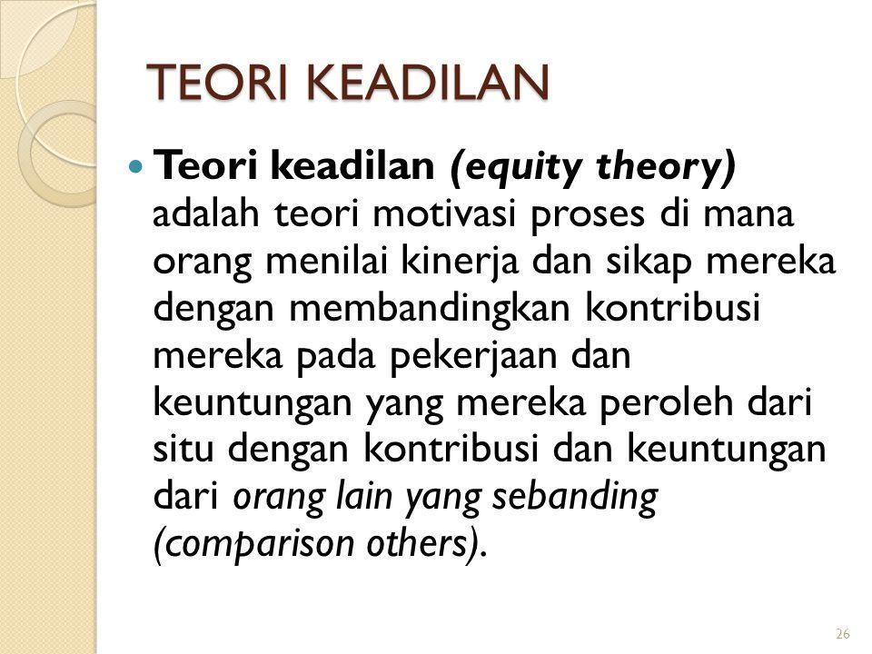 TEORI KEADILAN Teori keadilan (equity theory) adalah teori motivasi proses di mana orang menilai kinerja dan sikap mereka dengan membandingkan kontrib