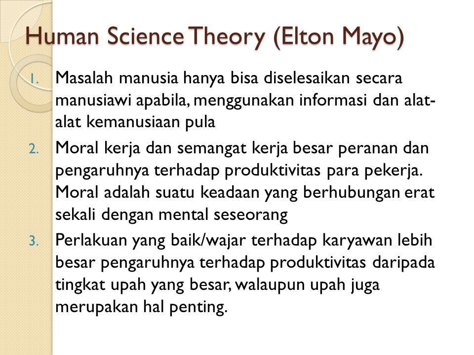 Human Science Theory (Elton Mayo) 1. Masalah manusia hanya bisa diselesaikan secara manusiawi apabila, menggunakan informasi dan alat- alat kemanusiaa