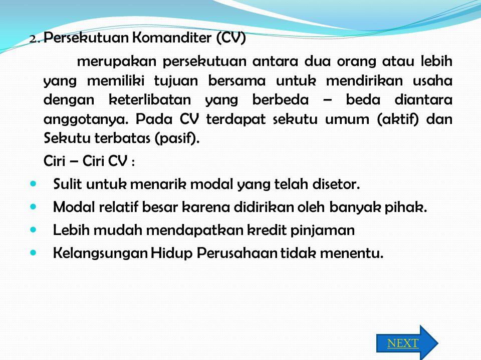 2. Persekutuan Komanditer (CV) merupakan persekutuan antara dua orang atau lebih yang memiliki tujuan bersama untuk mendirikan usaha dengan keterlibat