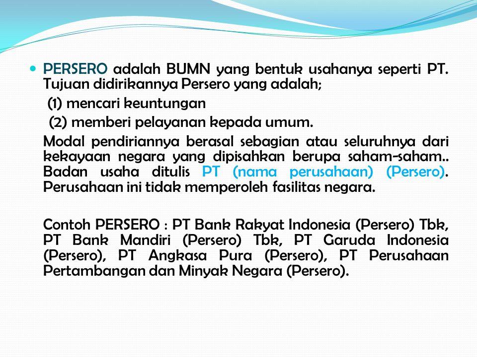 PERSERO adalah BUMN yang bentuk usahanya seperti PT. Tujuan didirikannya Persero yang adalah; (1) mencari keuntungan (2) memberi pelayanan kepada umum