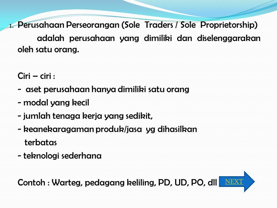 1. Perusahaan Perseorangan (Sole Traders / Sole Proprietorship) adalah perusahaan yang dimiliki dan diselenggarakan oleh satu orang. Ciri – ciri : - a