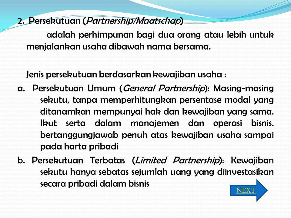 2. Persekutuan (Partnership/Maatschap) adalah perhimpunan bagi dua orang atau lebih untuk menjalankan usaha dibawah nama bersama. Jenis persekutuan be