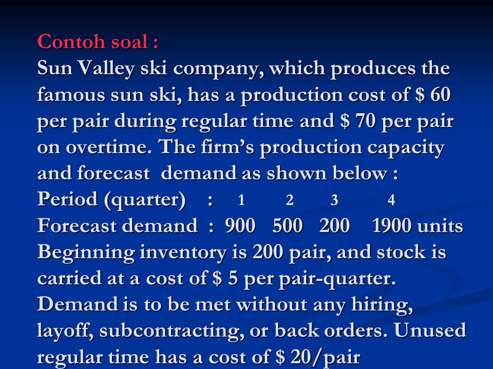Contoh soal : Sun Valley ski company, which produces the famous sun ski, has a production cost of $ 60 per pair during regular time and $ 70 per pair on overtime.