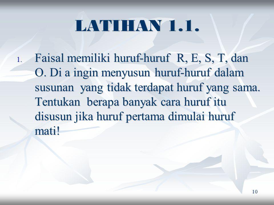 10 LATIHAN 1.1. 1. Faisal memiliki huruf-huruf R, E, S, T, dan O. Di a ingin menyusun huruf-huruf dalam susunan yang tidak terdapat huruf yang sama. T