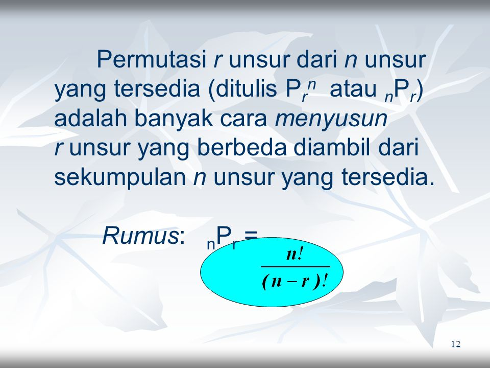 12 Permutasi r unsur dari n unsur yang tersedia (ditulis P r n atau n P r ) adalah banyak cara menyusun r unsur yang berbeda diambil dari sekumpulan n unsur yang tersedia.