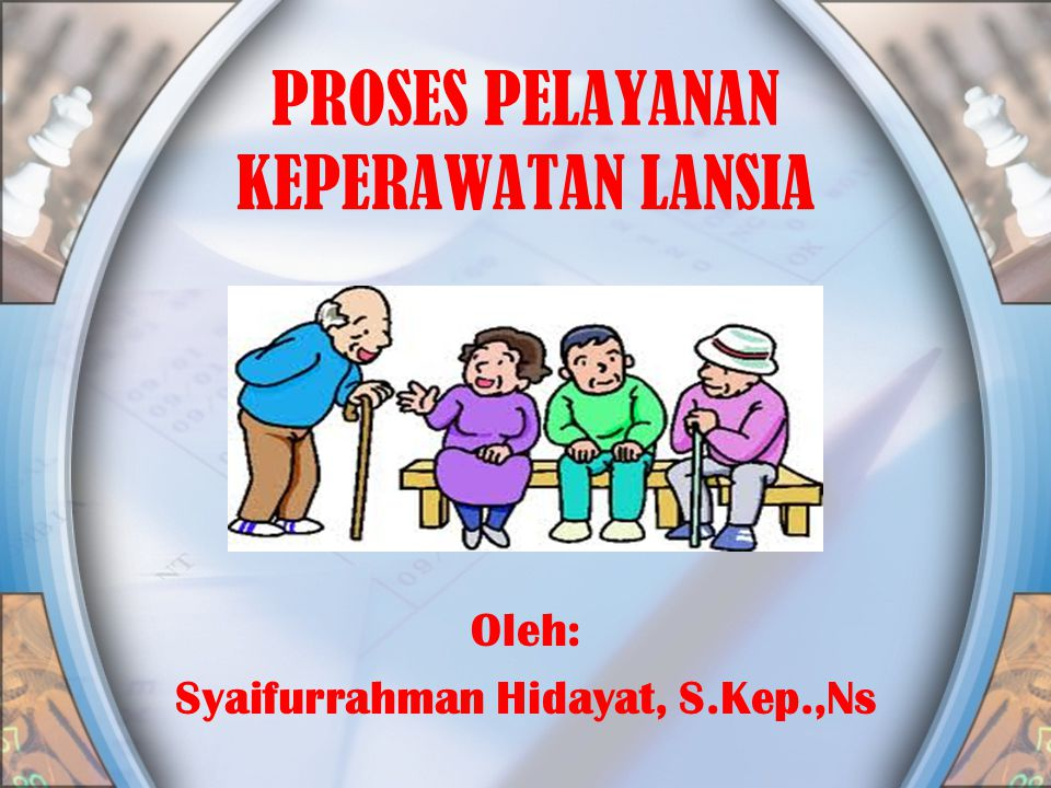 PROSES PELAYANAN KEPERAWATAN LANSIA Oleh: Syaifurrahman Hidayat, S.Kep.,Ns