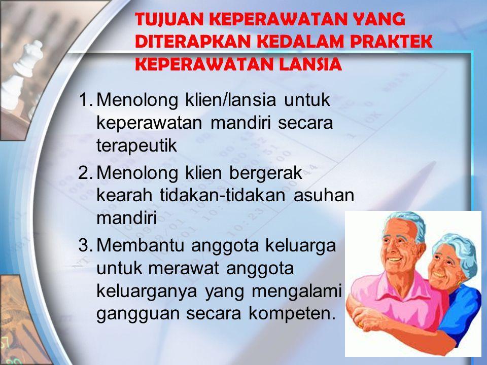 TUJUAN KEPERAWATAN YANG DITERAPKAN KEDALAM PRAKTEK KEPERAWATAN LANSIA 1.Menolong klien/lansia untuk keperawatan mandiri secara terapeutik 2.Menolong k