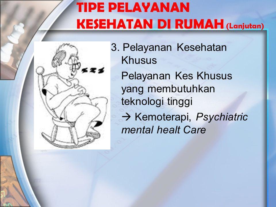 TIPE PELAYANAN KESEHATAN DI RUMAH (Lanjutan) 3. Pelayanan Kesehatan Khusus Pelayanan Kes Khusus yang membutuhkan teknologi tinggi  Kemoterapi, Psychi