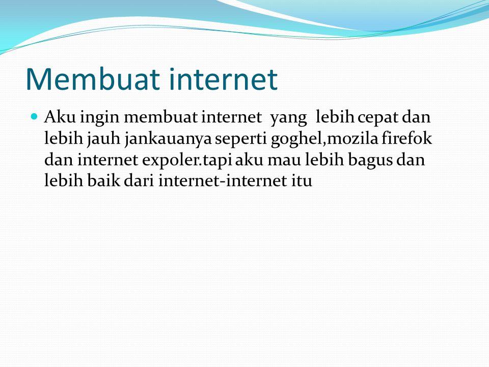 Membuat internet Aku ingin membuat internet yang lebih cepat dan lebih jauh jankauanya seperti goghel,mozila firefok dan internet expoler.tapi aku mau