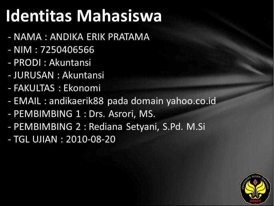 Identitas Mahasiswa - NAMA : ANDIKA ERIK PRATAMA - NIM : 7250406566 - PRODI : Akuntansi - JURUSAN : Akuntansi - FAKULTAS : Ekonomi - EMAIL : andikaerik88 pada domain yahoo.co.id - PEMBIMBING 1 : Drs.