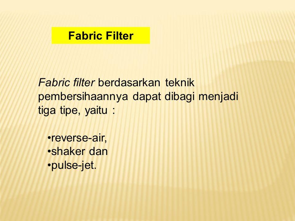 Fabric filter berdasarkan teknik pembersihaannya dapat dibagi menjadi tiga tipe, yaitu : reverse-air, shaker dan pulse-jet.