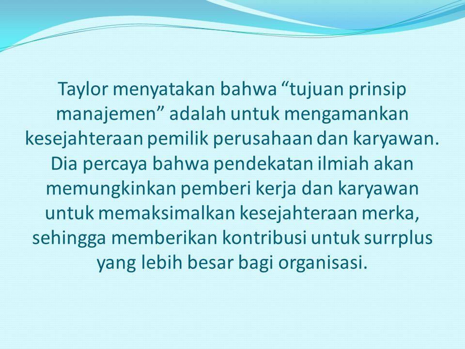 Taylor menyatakan bahwa tujuan prinsip manajemen adalah untuk mengamankan kesejahteraan pemilik perusahaan dan karyawan.