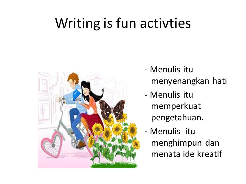 Writing is fun activties - Menulis itu menyenangkan hati - Menulis itu memperkuat pengetahuan. - Menulis itu menghimpun dan menata ide kreatif