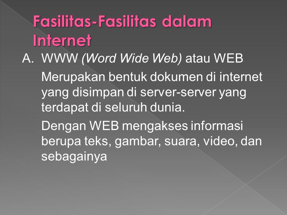 A.WWW (Word Wide Web) atau WEB Merupakan bentuk dokumen di internet yang disimpan di server-server yang terdapat di seluruh dunia. Dengan WEB mengakse