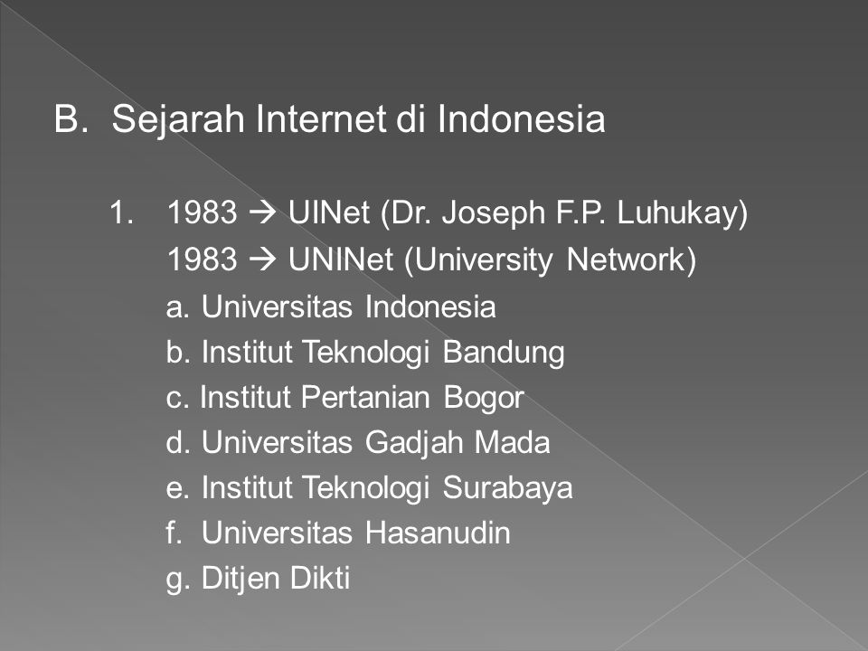 B.Sejarah Internet di Indonesia 1.1983  UINet (Dr. Joseph F.P. Luhukay) 1983  UNINet (University Network) a. Universitas Indonesia b. Institut Tekno