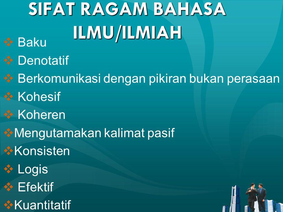 SIFAT RAGAM BAHASA ILMU/ILMIAH  Baku  Denotatif  Berkomunikasi dengan pikiran bukan perasaan  Kohesif  Koheren  Mengutamakan kalimat pasif  Kon
