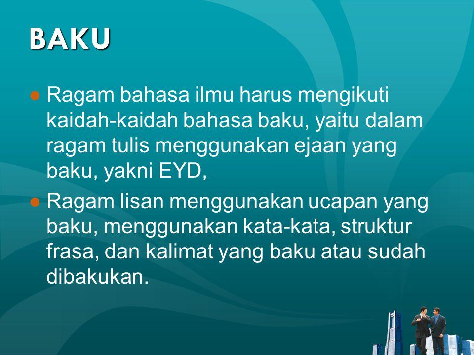 BAKU ●Ragam bahasa ilmu harus mengikuti kaidah-kaidah bahasa baku, yaitu dalam ragam tulis menggunakan ejaan yang baku, yakni EYD, ●Ragam lisan menggu