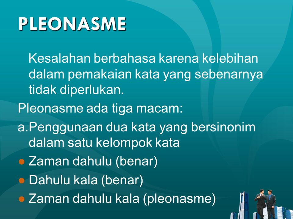PLEONASME Kesalahan berbahasa karena kelebihan dalam pemakaian kata yang sebenarnya tidak diperlukan. Pleonasme ada tiga macam: a.Penggunaan dua kata