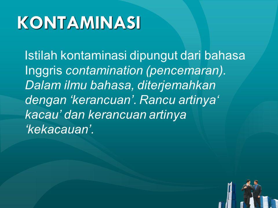 KONTAMINASI Istilah kontaminasi dipungut dari bahasa Inggris contamination (pencemaran). Dalam ilmu bahasa, diterjemahkan dengan 'kerancuan'. Rancu ar