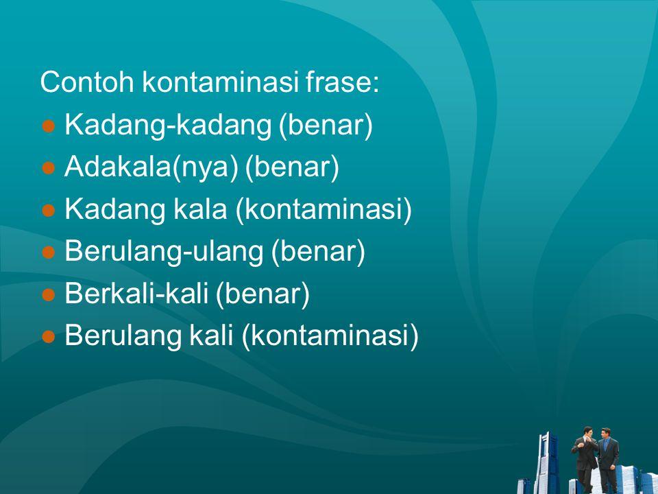 Contoh kontaminasi frase: ●Kadang-kadang (benar) ●Adakala(nya) (benar) ●Kadang kala (kontaminasi) ●Berulang-ulang (benar) ●Berkali-kali (benar) ●Berul