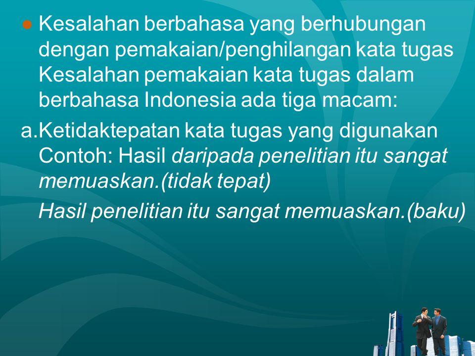 ●Kesalahan berbahasa yang berhubungan dengan pemakaian/penghilangan kata tugas Kesalahan pemakaian kata tugas dalam berbahasa Indonesia ada tiga macam
