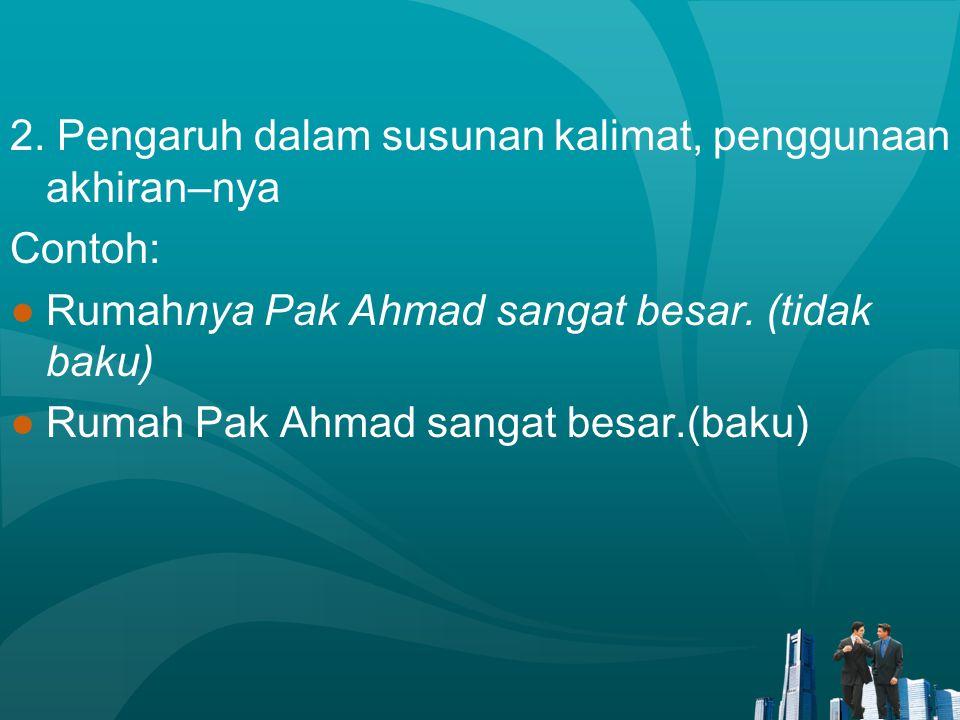 2. Pengaruh dalam susunan kalimat, penggunaan akhiran–nya Contoh: ●Rumahnya Pak Ahmad sangat besar. (tidak baku) ●Rumah Pak Ahmad sangat besar.(baku)