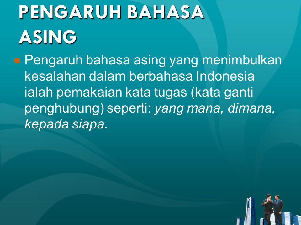 PENGARUH BAHASA ASING ●Pengaruh bahasa asing yang menimbulkan kesalahan dalam berbahasa Indonesia ialah pemakaian kata tugas (kata ganti penghubung) s