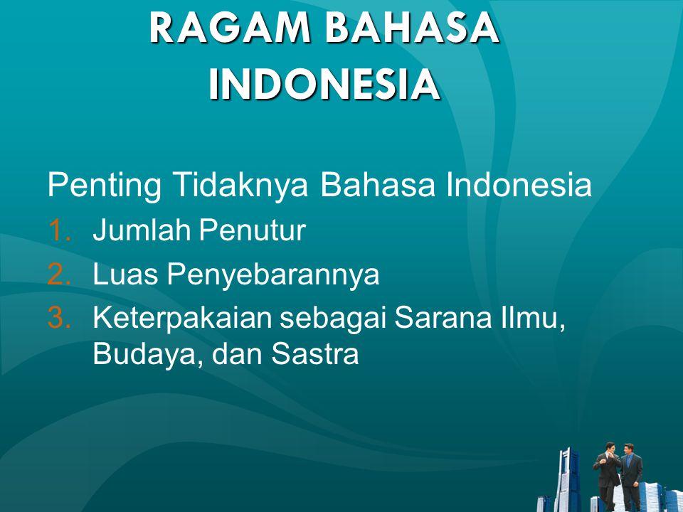 RAGAM BAHASA INDONESIA Penting Tidaknya Bahasa Indonesia 1.Jumlah Penutur 2.Luas Penyebarannya 3.Keterpakaian sebagai Sarana Ilmu, Budaya, dan Sastra